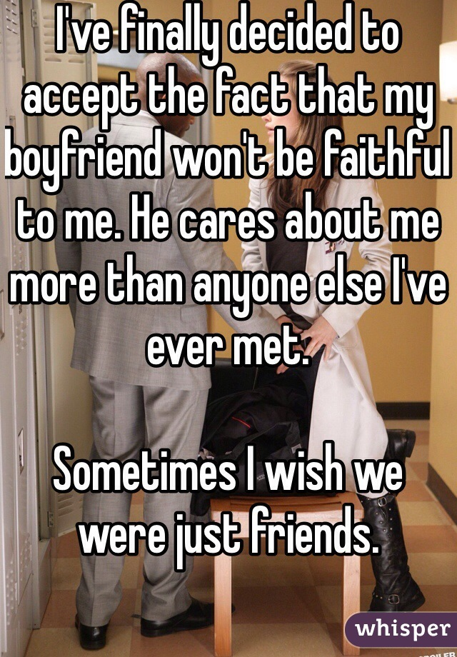I've finally decided to accept the fact that my boyfriend won't be faithful to me. He cares about me more than anyone else I've ever met.   Sometimes I wish we were just friends.