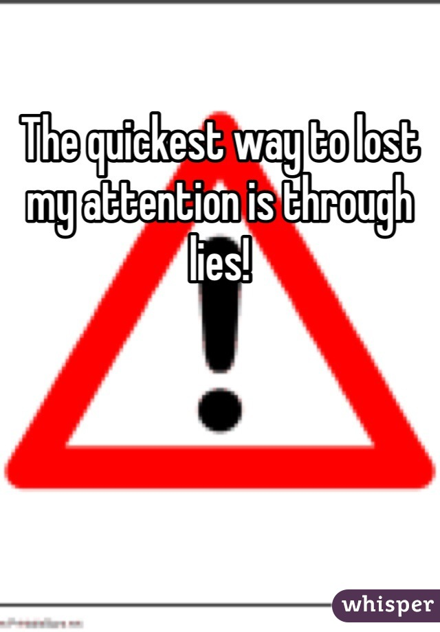 The quickest way to lost my attention is through lies!