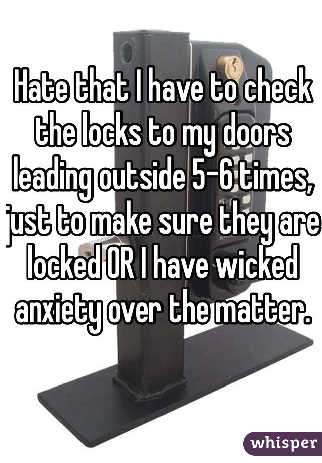 Hate that I have to check the locks to my doors leading outside 5-6 times, just to make sure they are locked OR I have wicked anxiety over the matter.