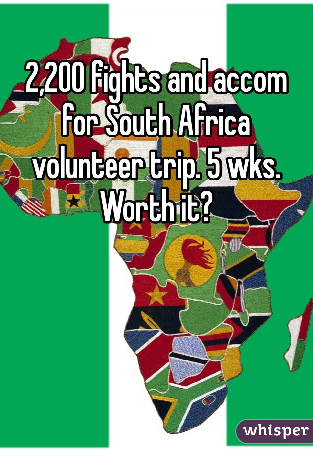 2,200 fights and accom for South Africa volunteer trip. 5 wks. Worth it?