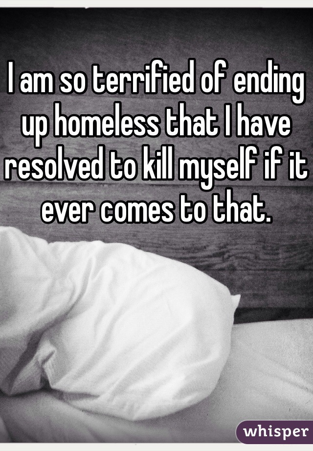 I am so terrified of ending up homeless that I have resolved to kill myself if it ever comes to that.