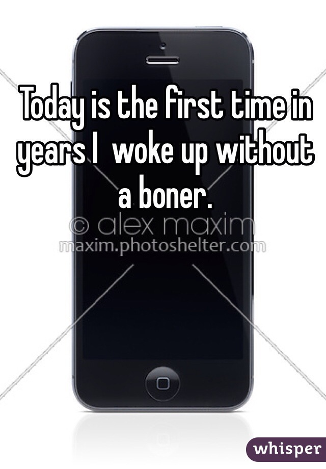 Today is the first time in years I  woke up without a boner.