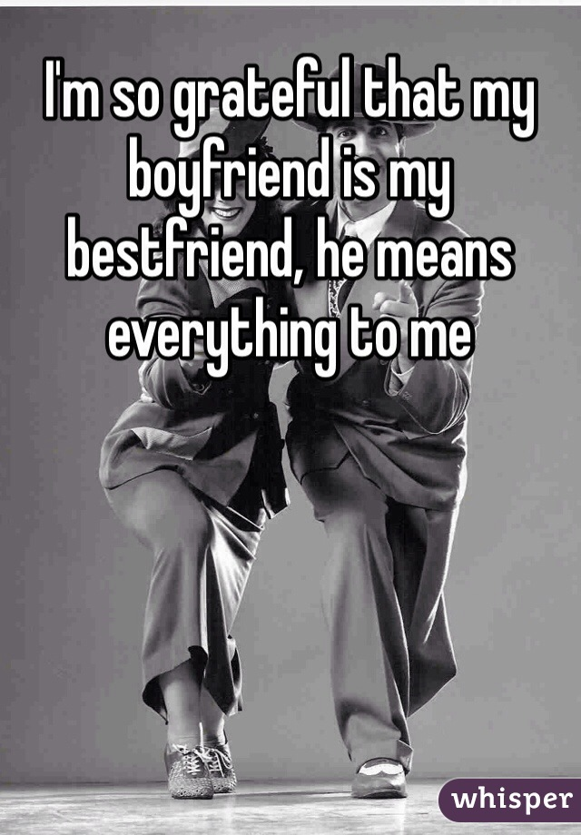 I'm so grateful that my boyfriend is my bestfriend, he means everything to me