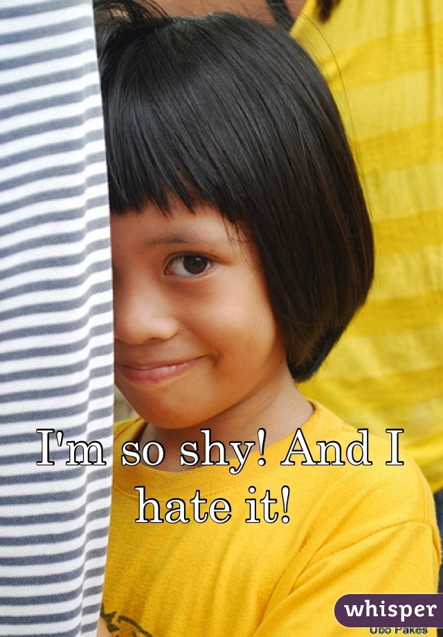 I'm so shy! And I hate it!