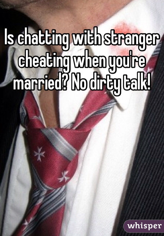 Is chatting with stranger cheating when you're married? No dirty talk!