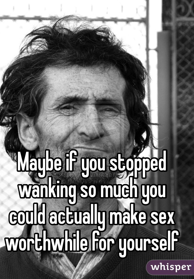 Maybe if you stopped wanking so much you could actually make sex worthwhile for yourself