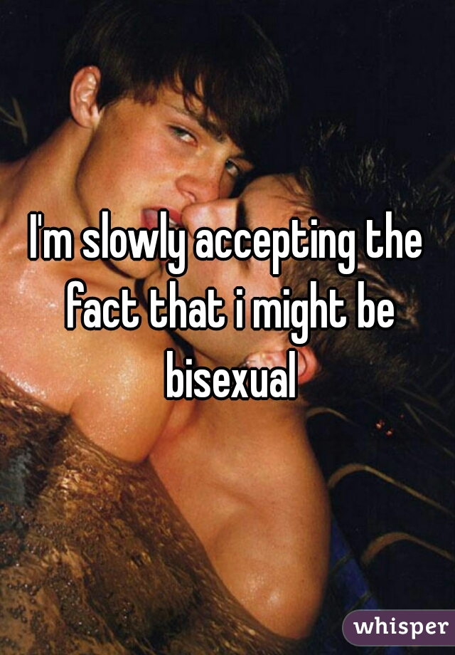I'm slowly accepting the fact that i might be bisexual