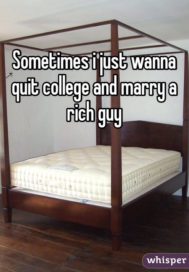 Sometimes i just wanna quit college and marry a rich guy