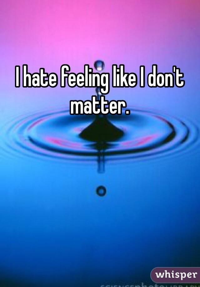 I hate feeling like I don't matter.