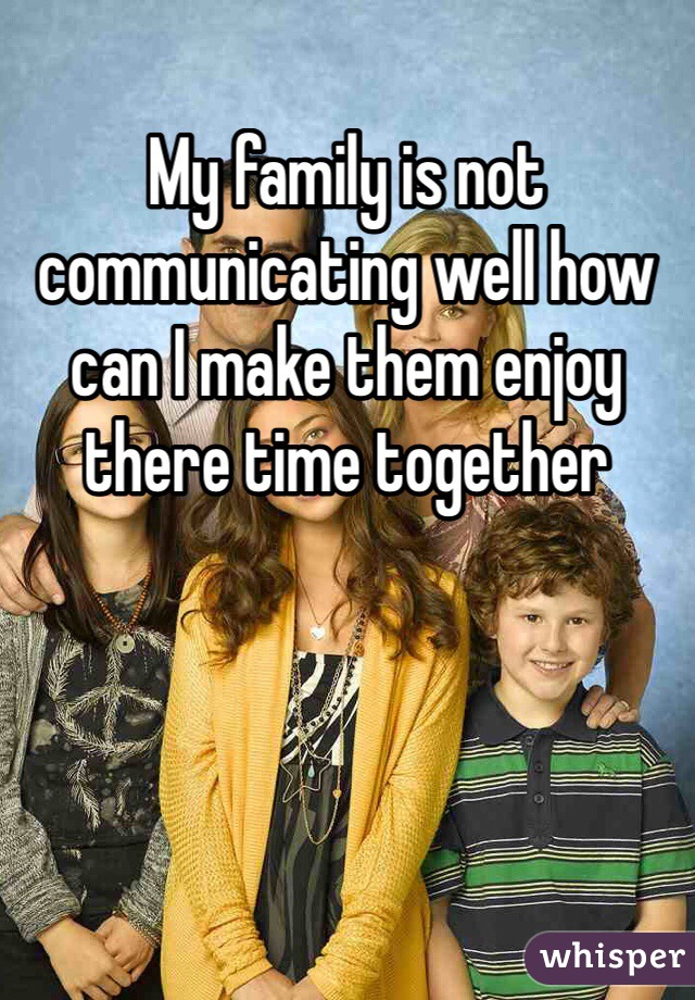 My family is not communicating well how can I make them enjoy there time together