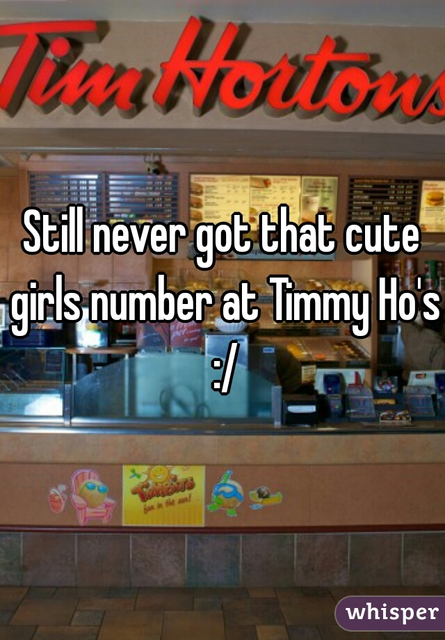 Still never got that cute girls number at Timmy Ho's :/