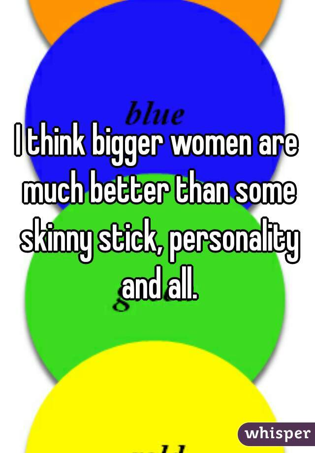 I think bigger women are much better than some skinny stick, personality and all.