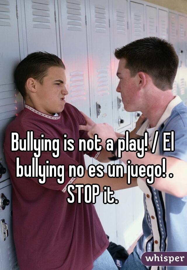 Bullying is not a play! / El bullying no es un juego! . STOP it.