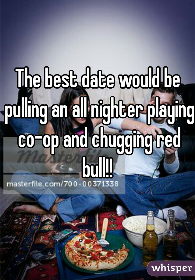 The best date would be pulling an all nighter playing co-op and chugging red bull!!