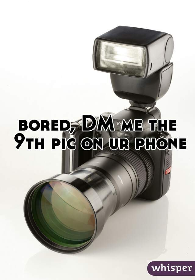 bored, DM me the 9th pic on ur phone