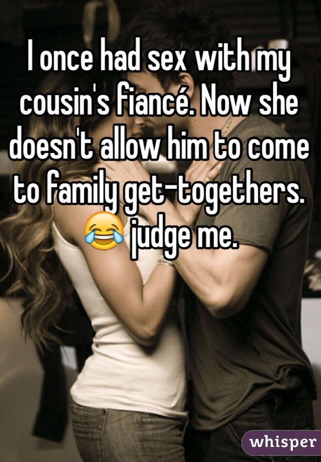 I once had sex with my cousin's fiancé. Now she doesn't allow him to come to family get-togethers. 😂 judge me.