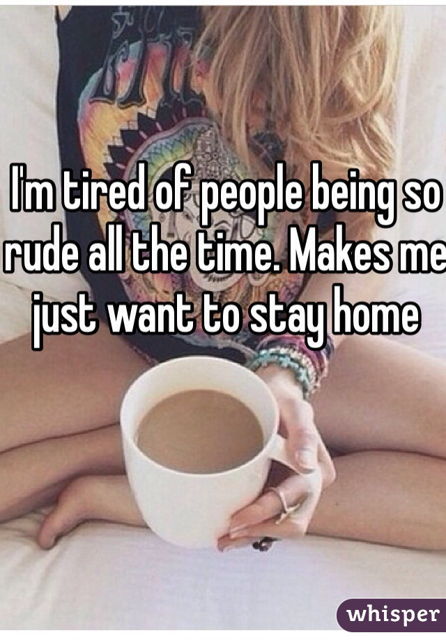 I'm tired of people being so rude all the time. Makes me just want to stay home
