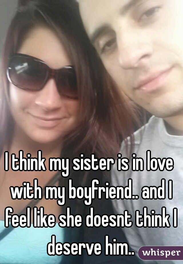 I think my sister is in love with my boyfriend.. and I feel like she doesnt think I deserve him..