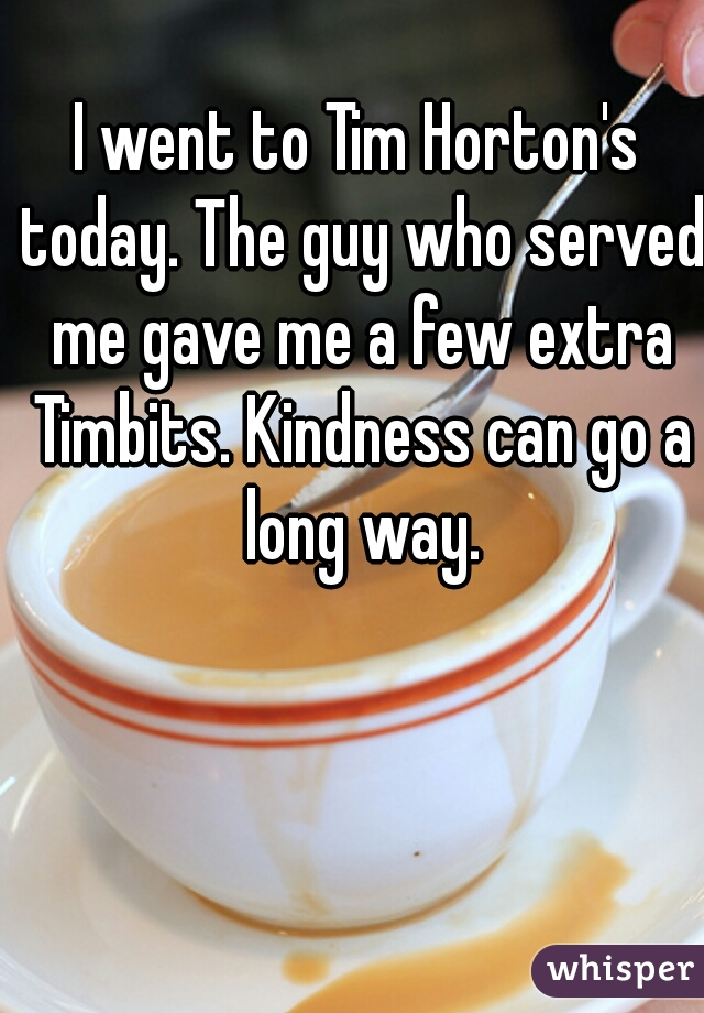 I went to Tim Horton's today. The guy who served me gave me a few extra Timbits. Kindness can go a long way.
