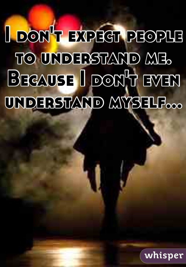 I don't expect people to understand me. Because I don't even understand myself...