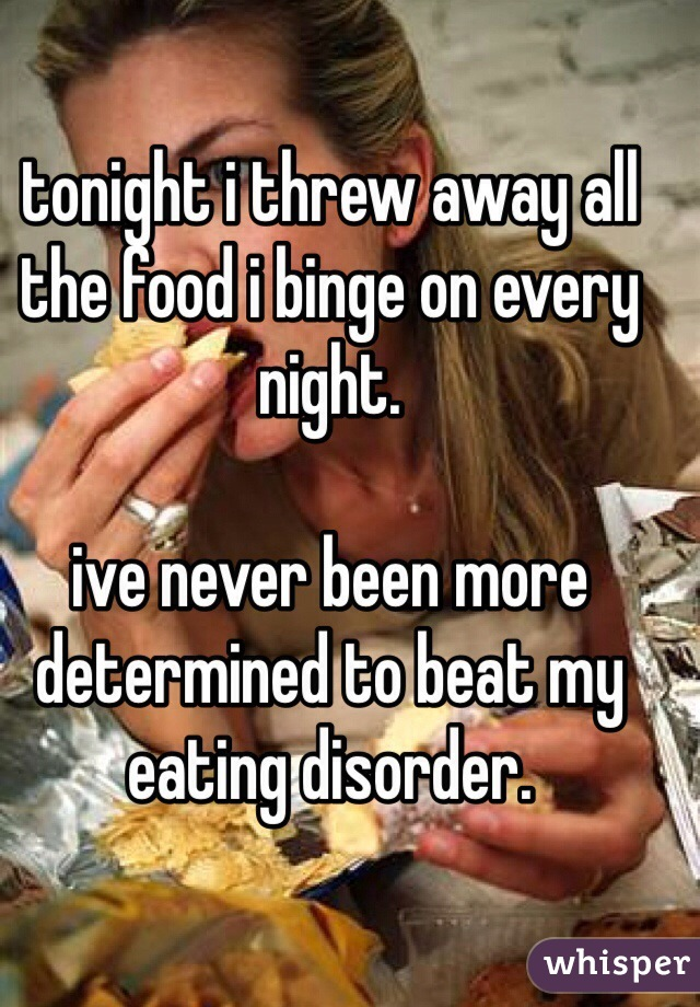 tonight i threw away all the food i binge on every night.  ive never been more determined to beat my eating disorder.