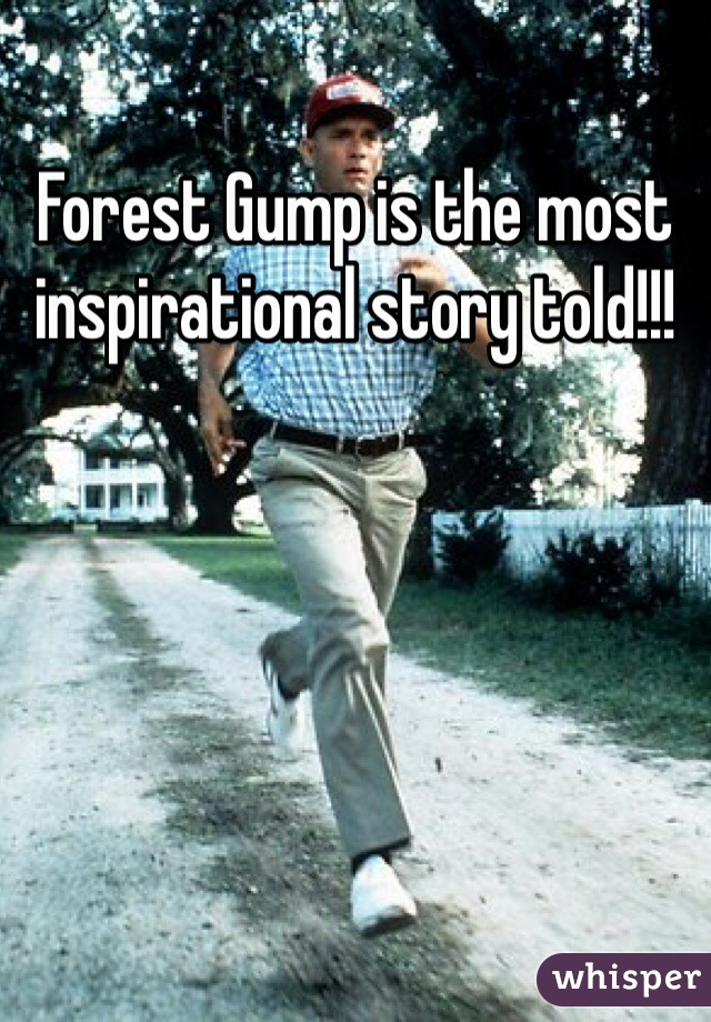 Forest Gump is the most inspirational story told!!!
