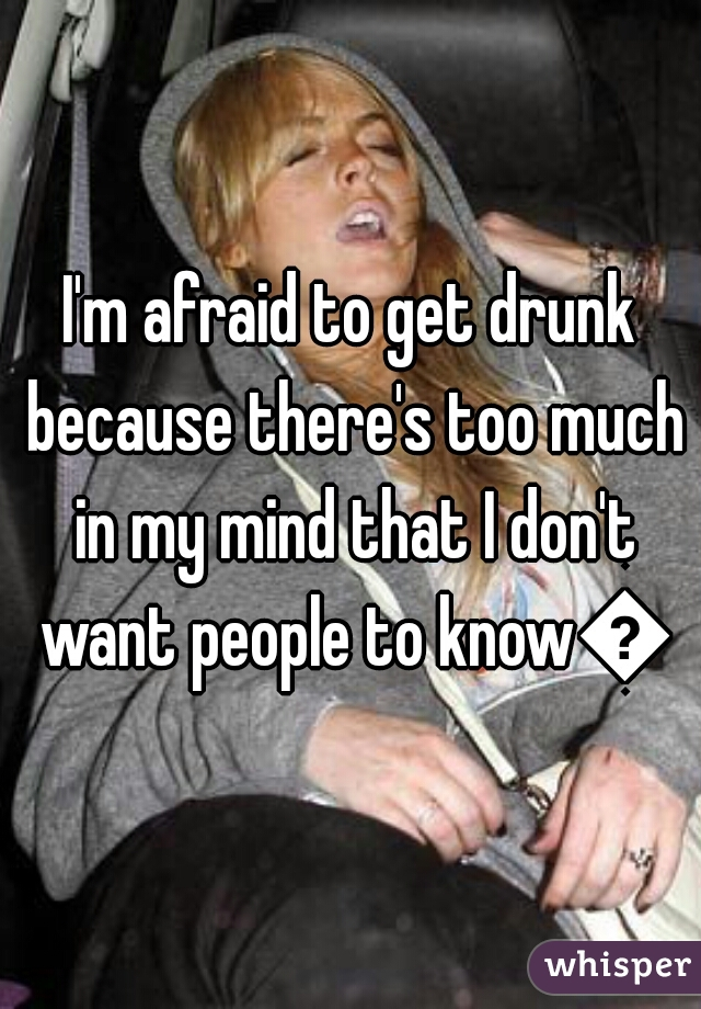 I'm afraid to get drunk because there's too much in my mind that I don't want people to know😬