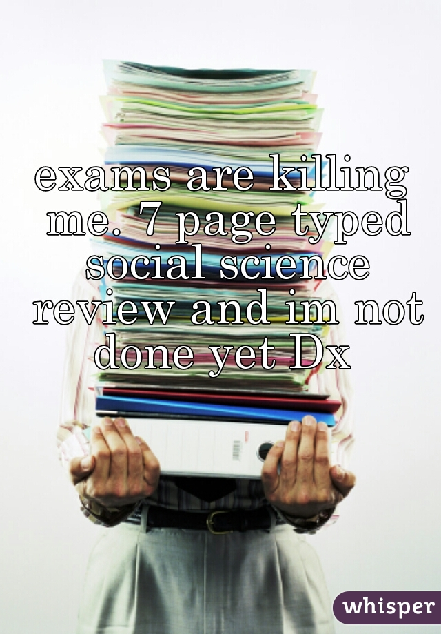 exams are killing me. 7 page typed social science review and im not done yet Dx