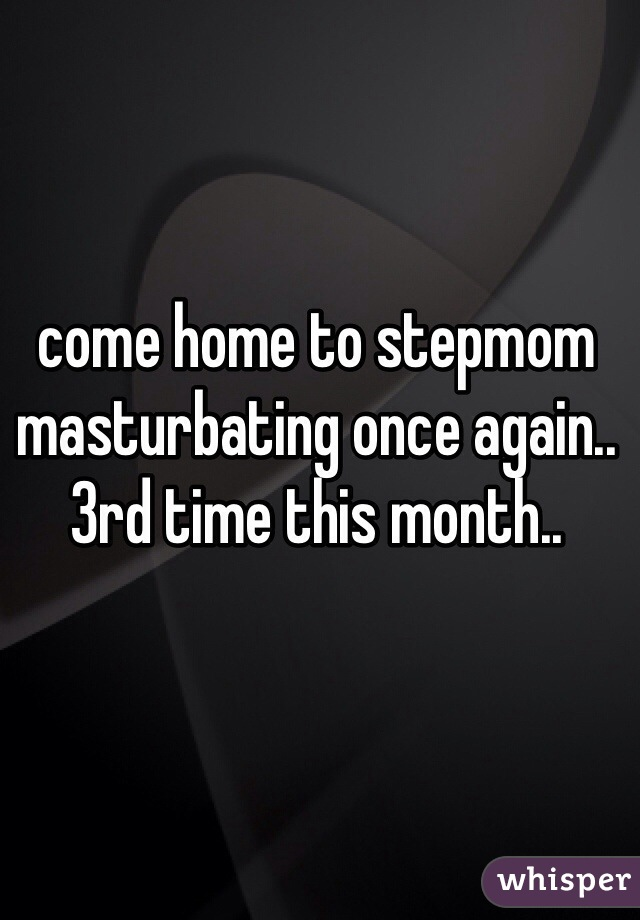 come home to stepmom masturbating once again.. 3rd time this month..