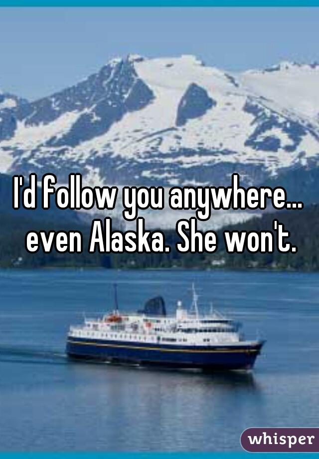 I'd follow you anywhere... even Alaska. She won't.