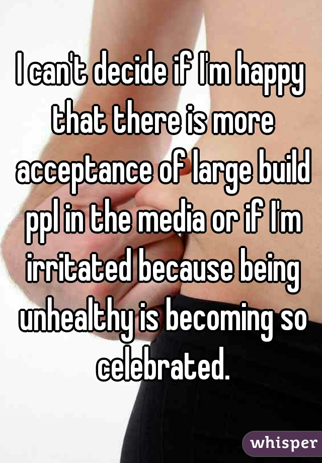 I can't decide if I'm happy that there is more acceptance of large build ppl in the media or if I'm irritated because being unhealthy is becoming so celebrated.