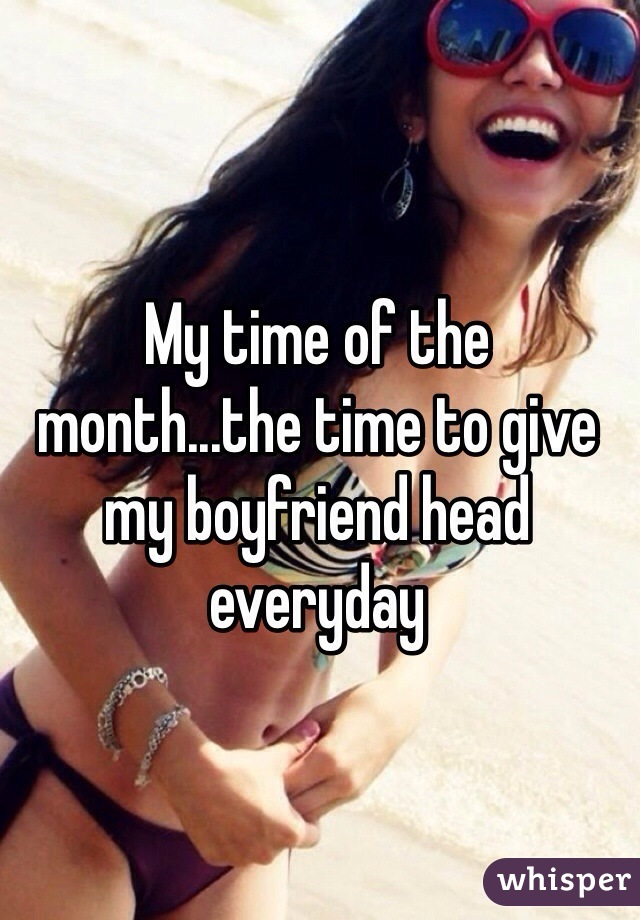My time of the month...the time to give my boyfriend head everyday