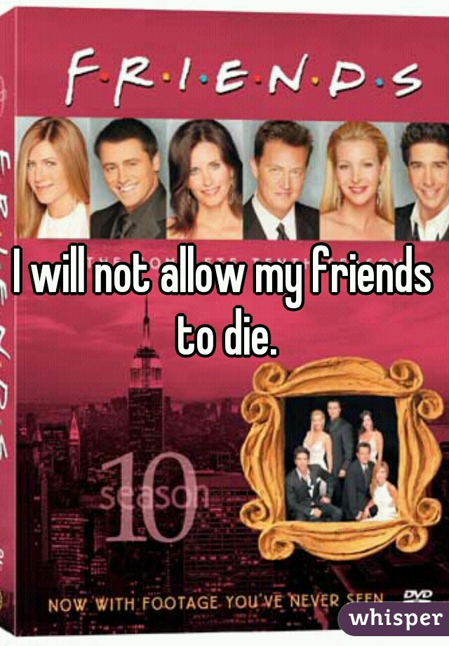 I will not allow my friends to die.