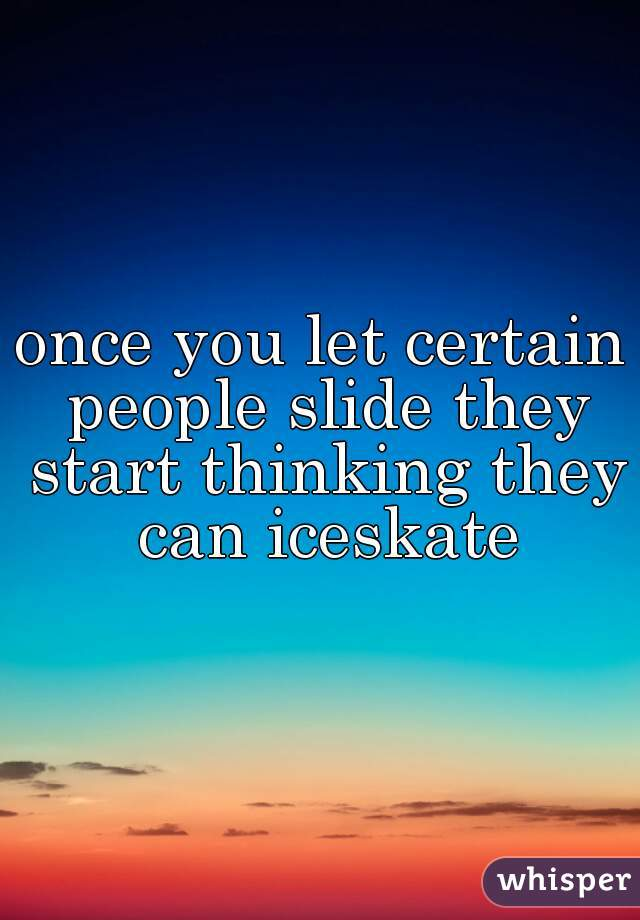 once you let certain people slide they start thinking they can iceskate