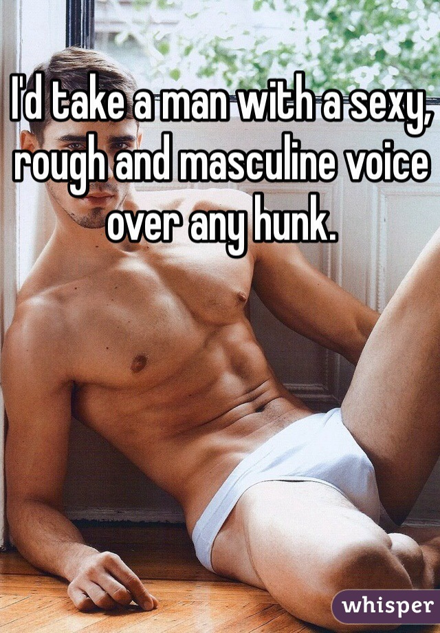 I'd take a man with a sexy, rough and masculine voice over any hunk.