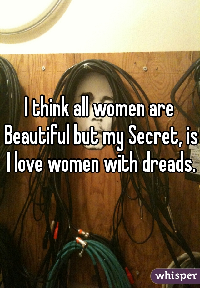 I think all women are Beautiful but my Secret, is I love women with dreads.