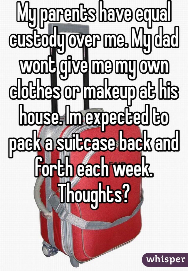 My parents have equal custody over me. My dad wont give me my own clothes or makeup at his house. Im expected to pack a suitcase back and forth each week. Thoughts?