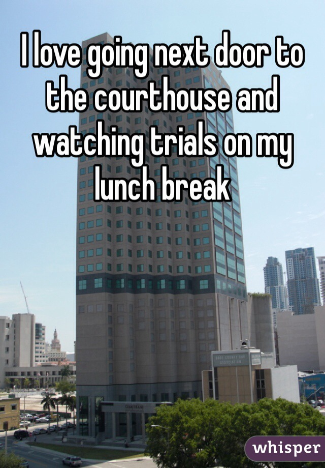 I love going next door to the courthouse and watching trials on my lunch break
