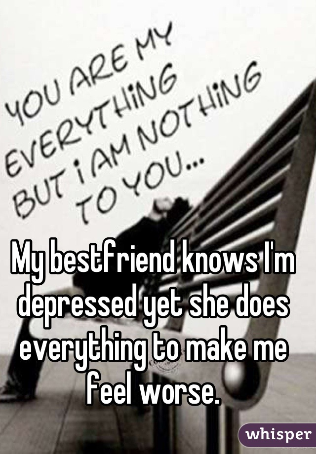 My bestfriend knows I'm depressed yet she does everything to make me feel worse.