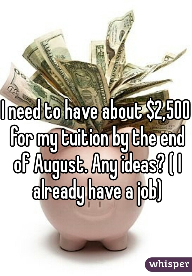I need to have about $2,500 for my tuition by the end of August. Any ideas? ( I already have a job)