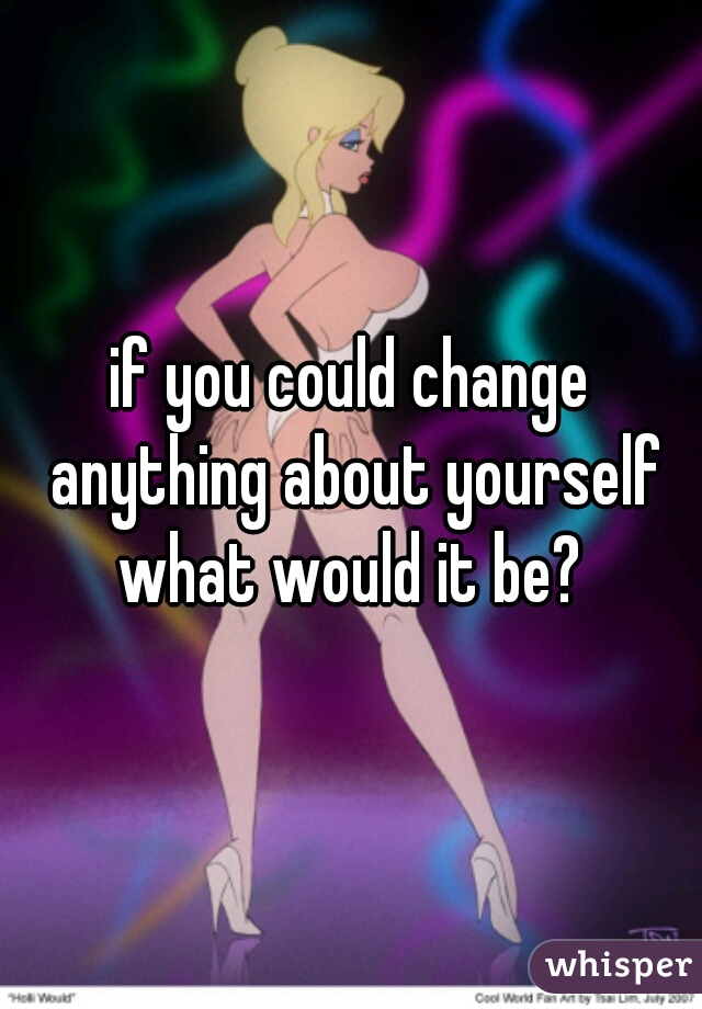 if you could change anything about yourself what would it be?
