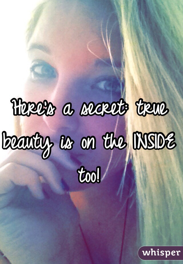 Here's a secret: true beauty is on the INSIDE too!