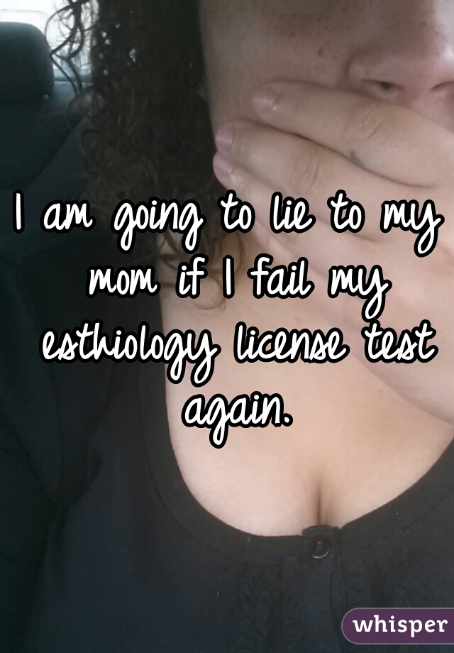 I am going to lie to my mom if I fail my esthiology license test again.