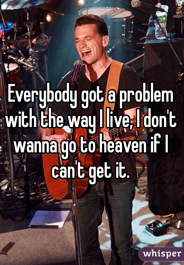Everybody got a problem with the way I live, I don't wanna go to heaven if I can't get it.