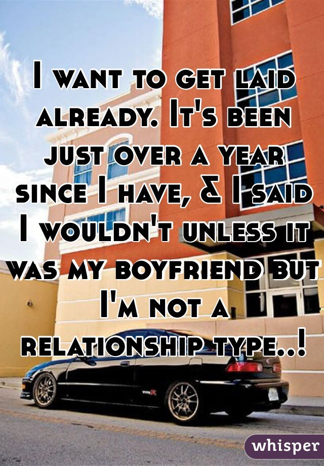 I want to get laid already. It's been just over a year since I have, & I said I wouldn't unless it was my boyfriend but I'm not a relationship type..!