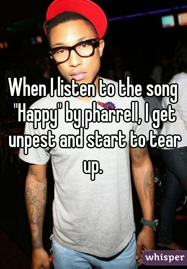 """When I listen to the song """"Happy"""" by pharrell, I get unpest and start to tear up."""