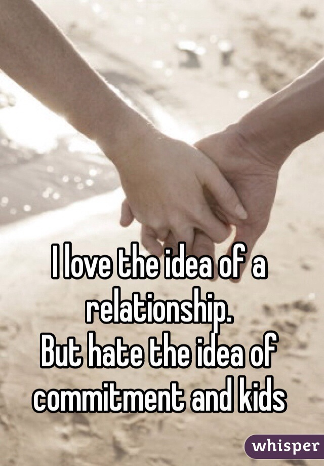 I love the idea of a relationship. But hate the idea of commitment and kids