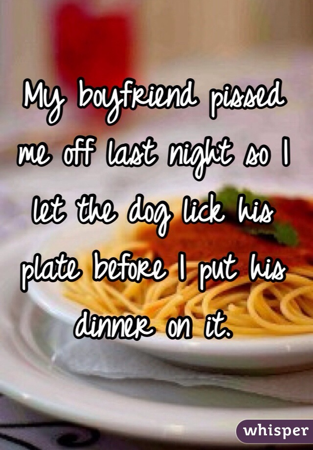 My boyfriend pissed me off last night so I let the dog lick his plate before I put his dinner on it.
