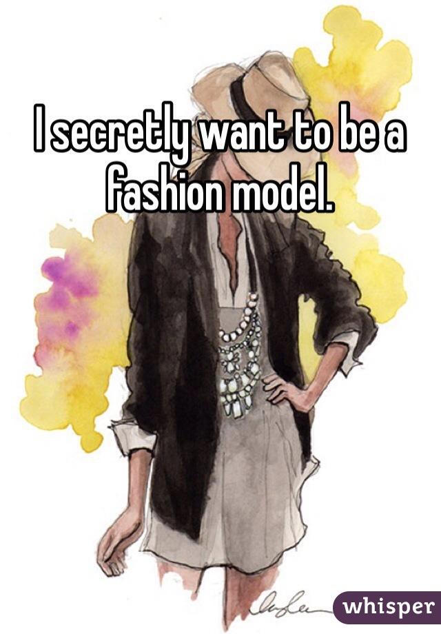 I secretly want to be a fashion model.