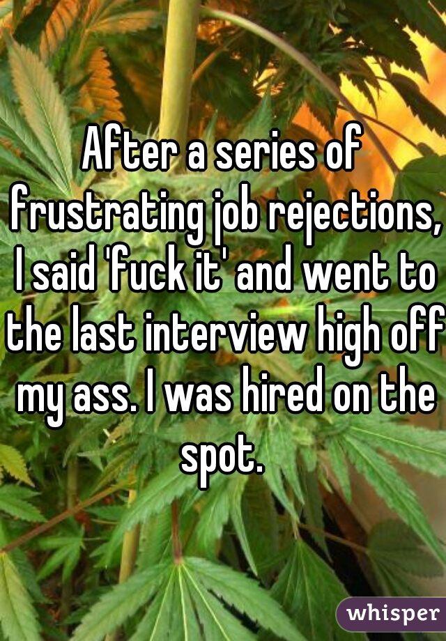 After a series of frustrating job rejections, I said 'fuck it' and went to the last interview high off my ass. I was hired on the spot.